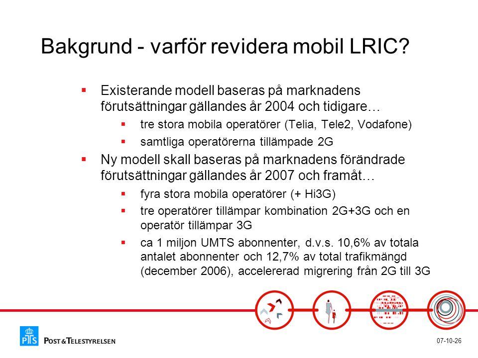 07-10-26 Bakgrund - varför revidera mobil LRIC?  Existerande modell baseras på marknadens förutsättningar gällandes år 2004 och tidigare…  tre stora