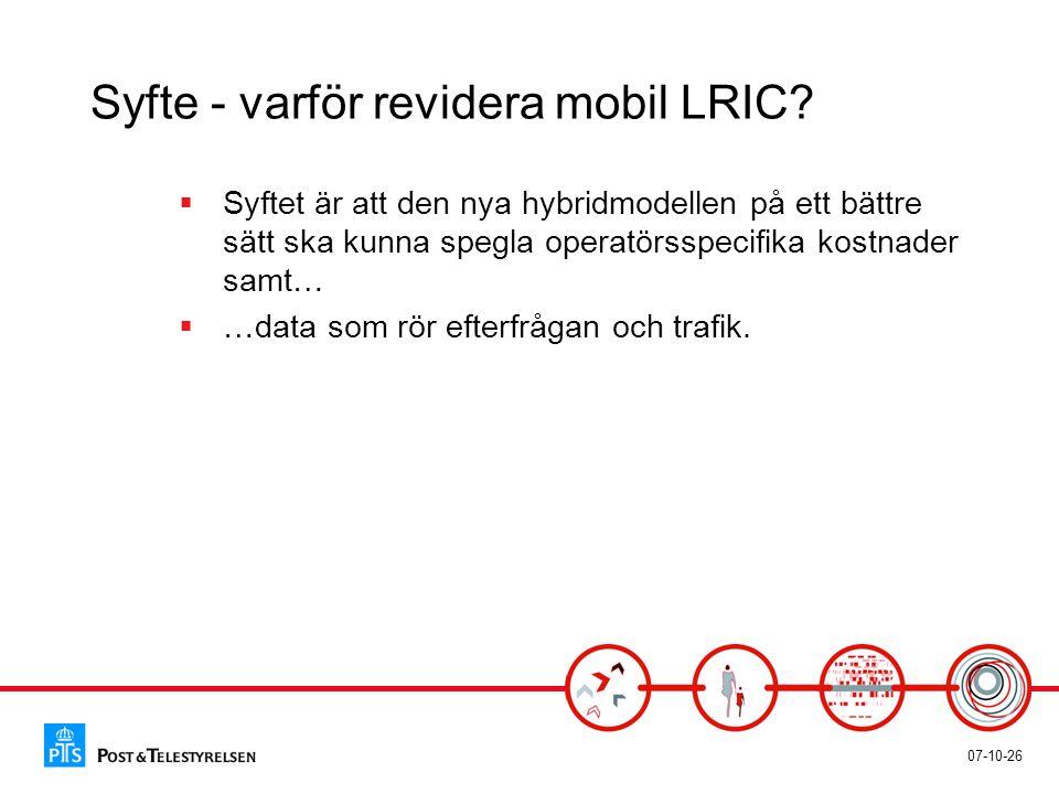 07-10-26 Syfte - varför revidera mobil LRIC?  Syftet är att den nya hybridmodellen på ett bättre sätt ska kunna spegla operatörsspecifika kostnader s