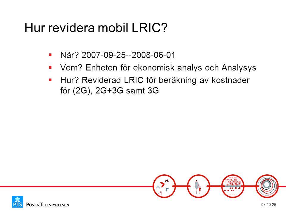 07-10-26 Hur revidera mobil LRIC?  När? 2007-09-25--2008-06-01  Vem? Enheten för ekonomisk analys och Analysys  Hur? Reviderad LRIC för beräkning a