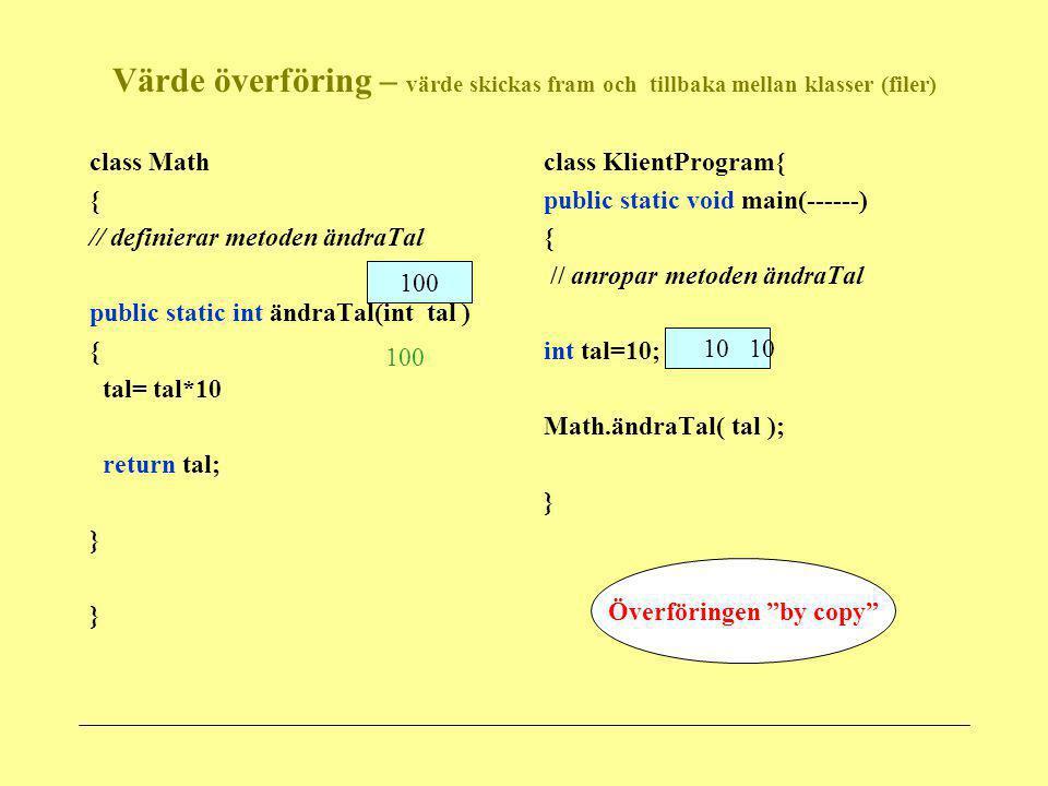 Värde överföring- när objekt skickas som argument class Ladok{ // definierar metoden ändraObj public static void ändraObj(Student s1) { s1.addCredits(5); s1.changeName( kalle ); } class KlientProgram{ public static void main(------) { // anropar metoden ändraObjekt Student stud1=new Student( Peter , 690321 , nyhem ) Ladok.ändraObj(stud1); } class Student { } name : Peter id: 690321 adress : nyhem credits: 0 1000 = stud1 1000 5 kalle