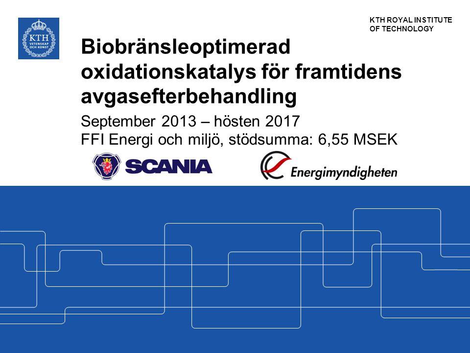 KTH ROYAL INSTITUTE OF TECHNOLOGY Biobränsleoptimerad oxidationskatalys för framtidens avgasefterbehandling September 2013 – hösten 2017 FFI Energi och miljö, stödsumma: 6,55 MSEK