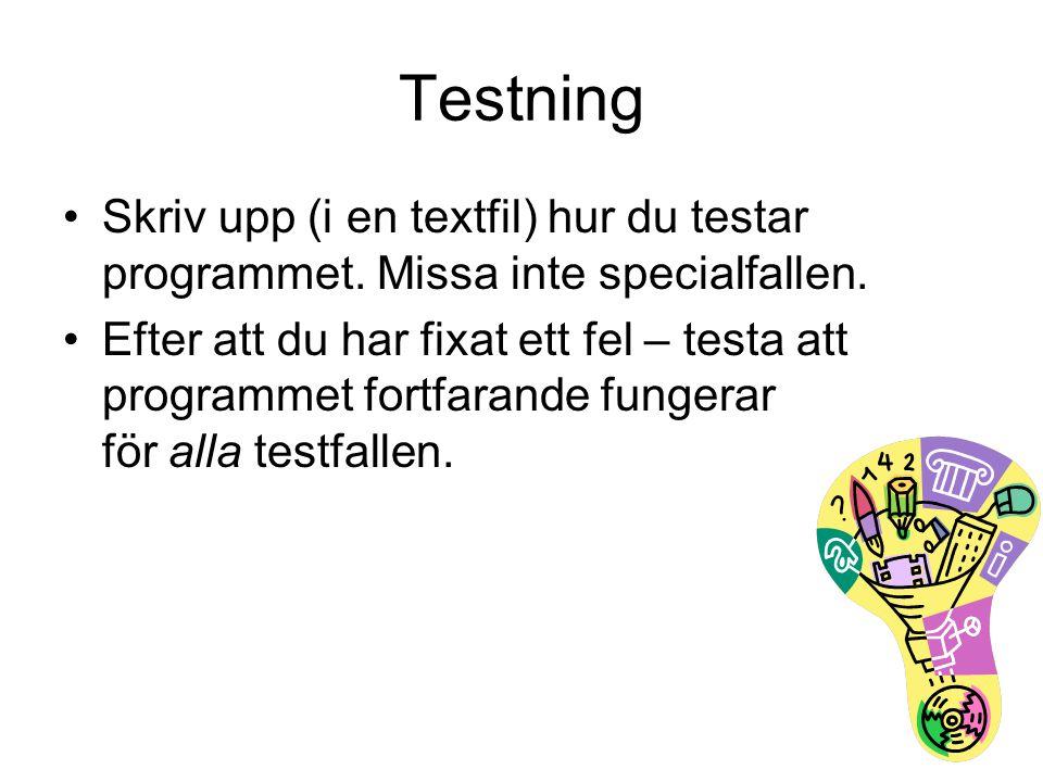 Testning Skriv upp (i en textfil) hur du testar programmet. Missa inte specialfallen. Efter att du har fixat ett fel – testa att programmet fortfarand