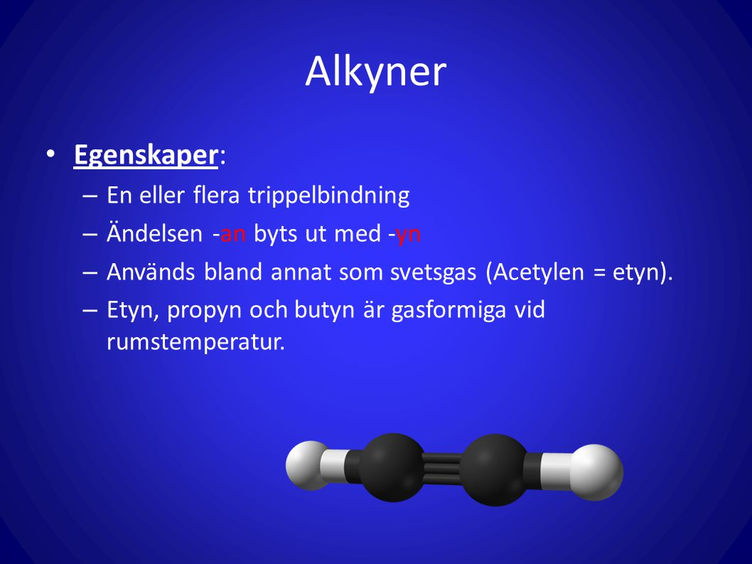 Alkyner Egenskaper: – En eller flera trippelbindning – Ändelsen -an byts ut med -yn – Används bland annat som svetsgas (Acetylen = etyn). – Etyn, prop