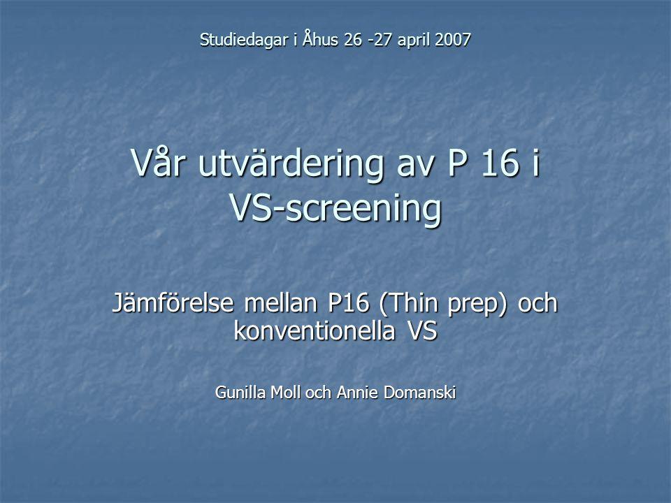 Studiedagar i Åhus 26 -27 april 2007 Vår utvärdering av P 16 i VS-screening Jämförelse mellan P16 (Thin prep) och konventionella VS Gunilla Moll och Annie Domanski