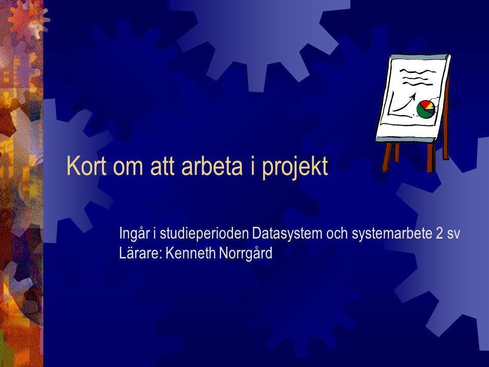 Kort om att arbeta i projekt Ingår i studieperioden Datasystem och systemarbete 2 sv Lärare: Kenneth Norrgård
