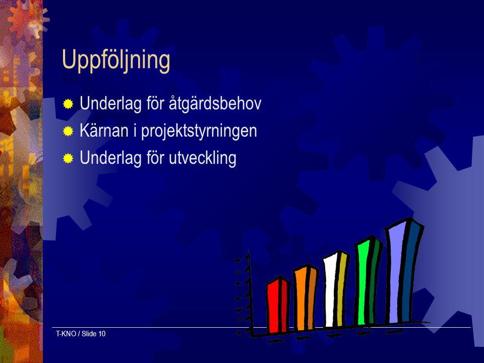 T-KNO / Slide 10 Uppföljning  Underlag för åtgärdsbehov  Kärnan i projektstyrningen  Underlag för utveckling