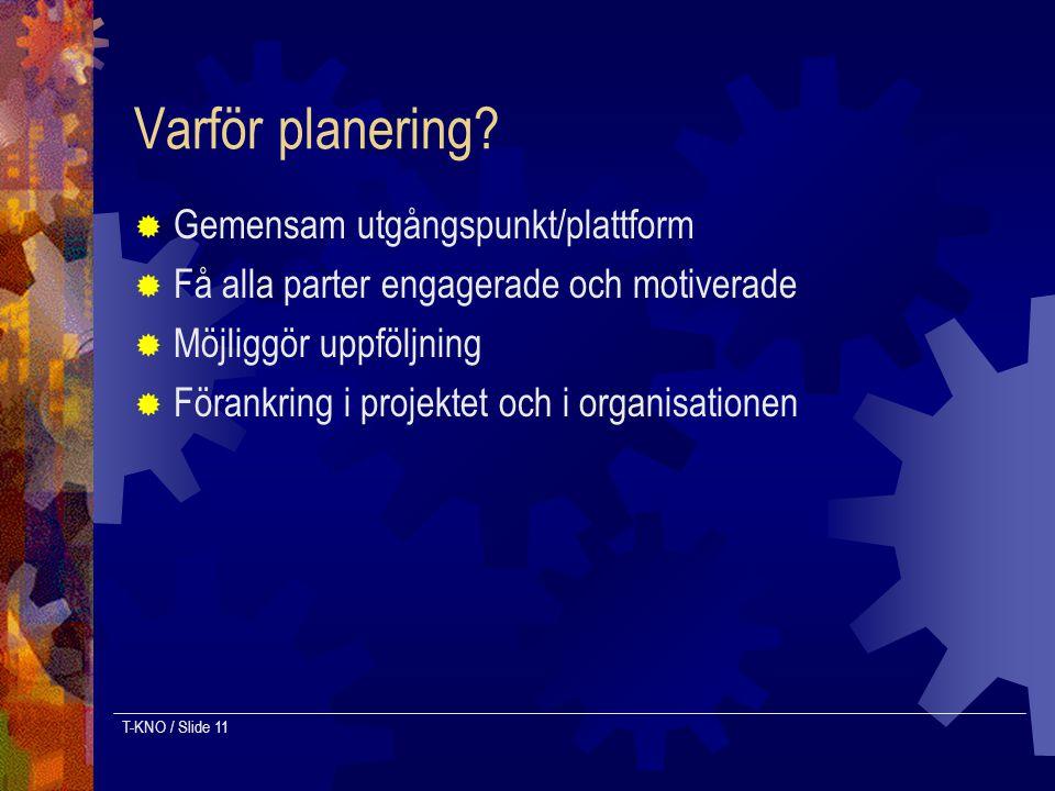 T-KNO / Slide 11 Varför planering?  Gemensam utgångspunkt/plattform  Få alla parter engagerade och motiverade  Möjliggör uppföljning  Förankring i