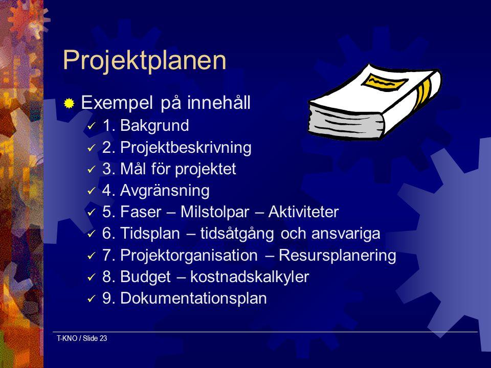 T-KNO / Slide 23 Projektplanen  Exempel på innehåll 1. Bakgrund 2. Projektbeskrivning 3. Mål för projektet 4. Avgränsning 5. Faser – Milstolpar – Akt