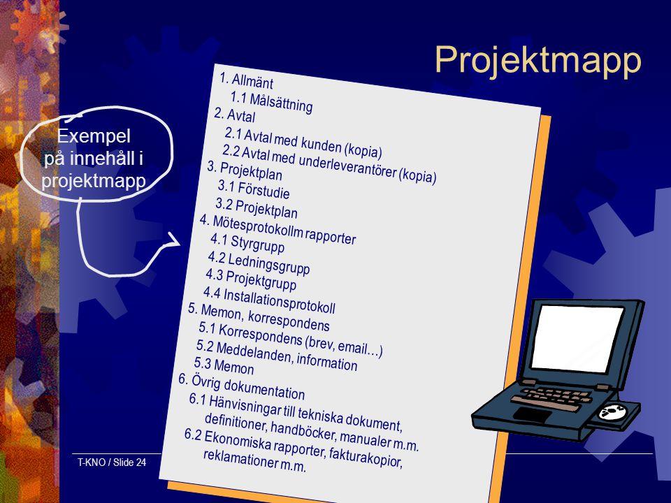 T-KNO / Slide 24 Projektmapp 1.Allmänt 1.1 Målsättning 2.Avtal 2.1 Avtal med kunden (kopia) 2.2 Avtal med underleverantörer (kopia) 3.Projektplan 3.1