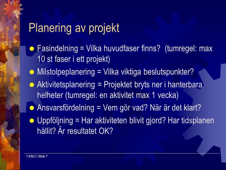 T-KNO / Slide 7 Planering av projekt  Fasindelning = Vilka huvudfaser finns? (tumregel: max 10 st faser i ett projekt)  Milstolpeplanering = Vilka v