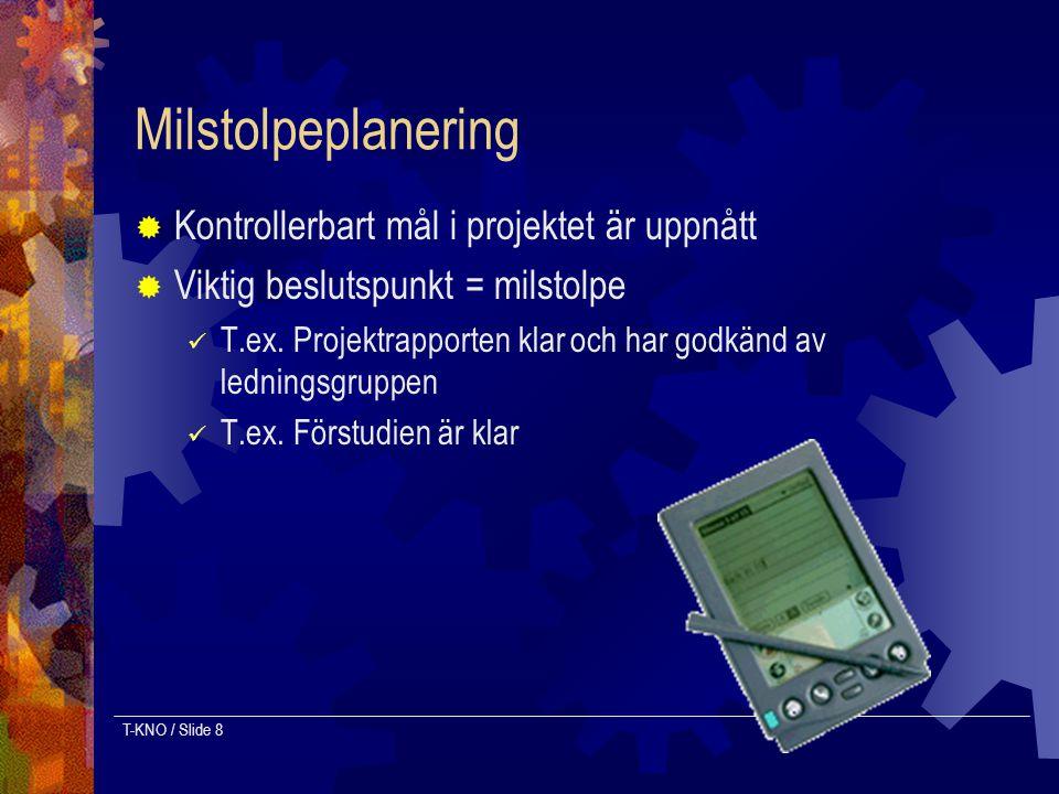 T-KNO / Slide 8 Milstolpeplanering  Kontrollerbart mål i projektet är uppnått  Viktig beslutspunkt = milstolpe T.ex. Projektrapporten klar och har g