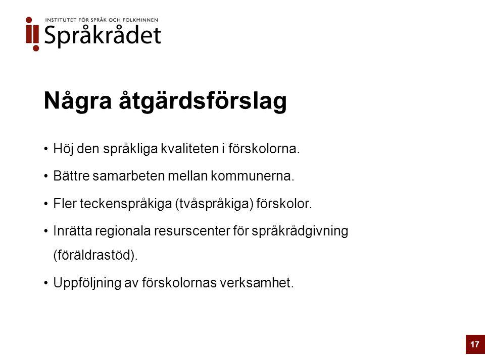 Några åtgärdsförslag Höj den språkliga kvaliteten i förskolorna. Bättre samarbeten mellan kommunerna. Fler teckenspråkiga (tvåspråkiga) förskolor. Inr