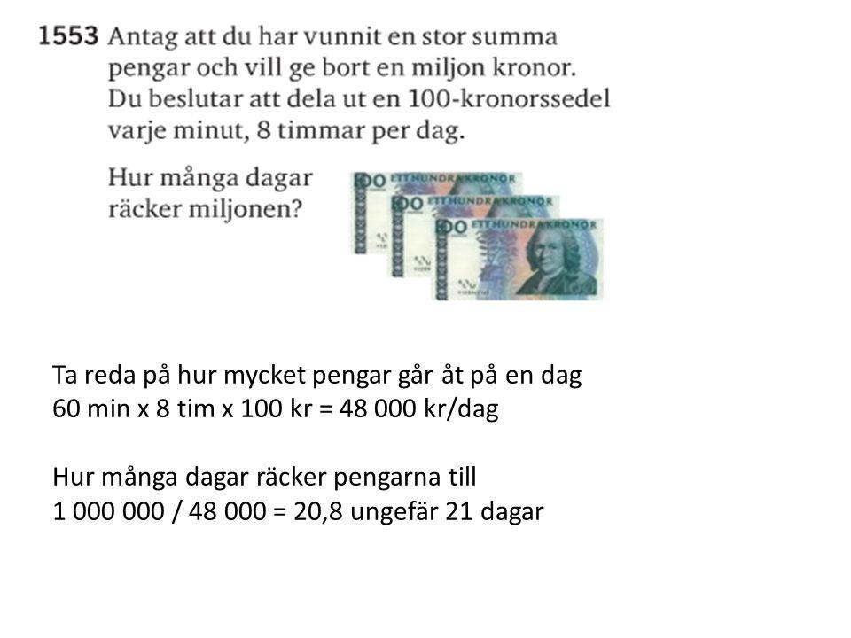 Ta reda på hur mycket pengar går åt på en dag 60 min x 8 tim x 100 kr = 48 000 kr/dag Hur många dagar räcker pengarna till 1 000 000 / 48 000 = 20,8 u