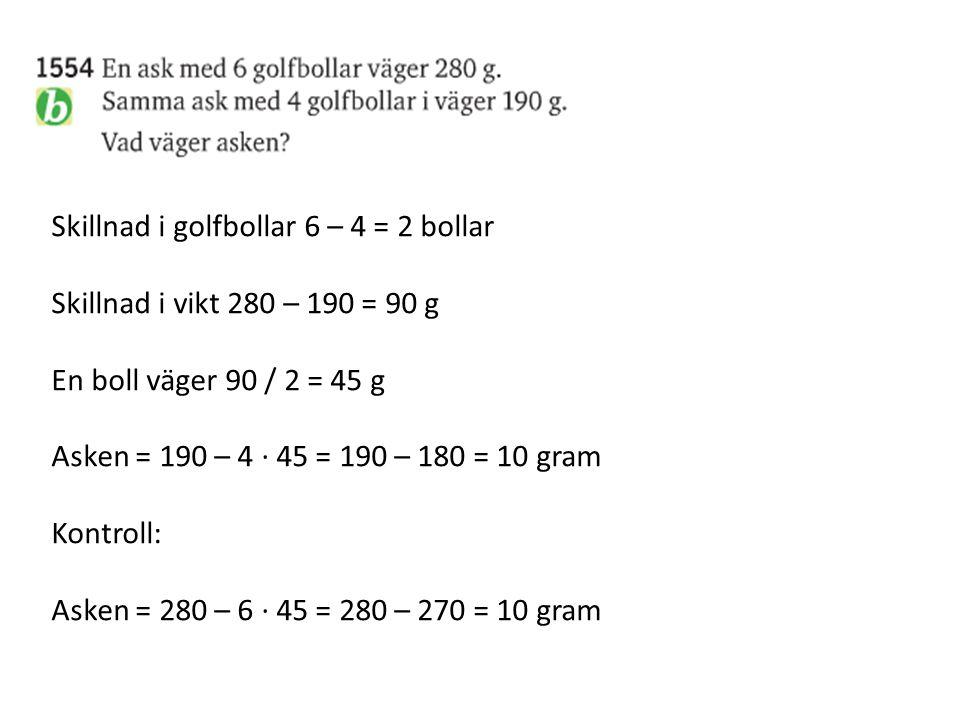 Skillnad i golfbollar 6 – 4 = 2 bollar Skillnad i vikt 280 – 190 = 90 g En boll väger 90 / 2 = 45 g Asken = 190 – 4 ∙ 45 = 190 – 180 = 10 gram Kontrol
