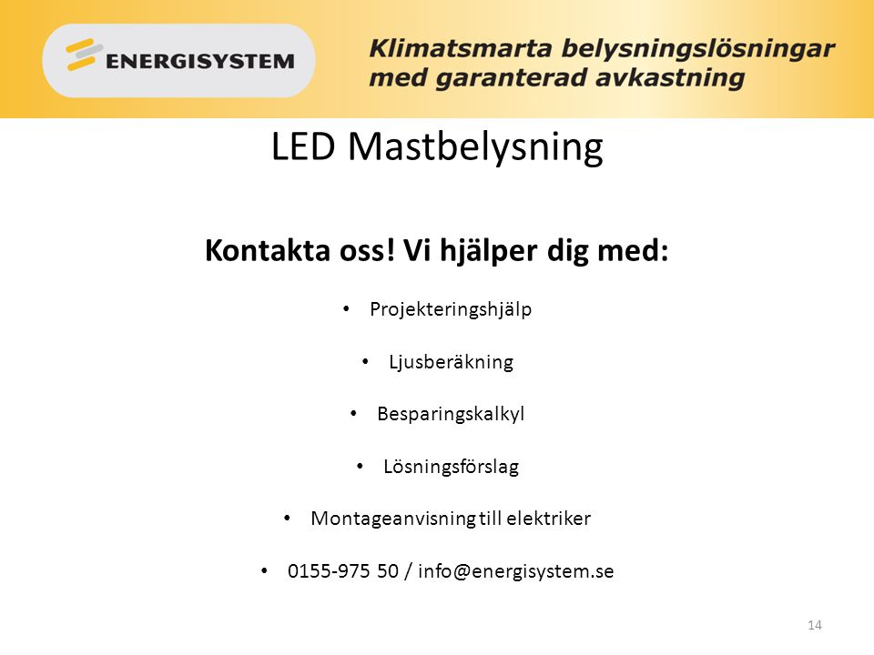 14 LED Mastbelysning Kontakta oss! Vi hjälper dig med: Projekteringshjälp Ljusberäkning Besparingskalkyl Lösningsförslag Montageanvisning till elektri