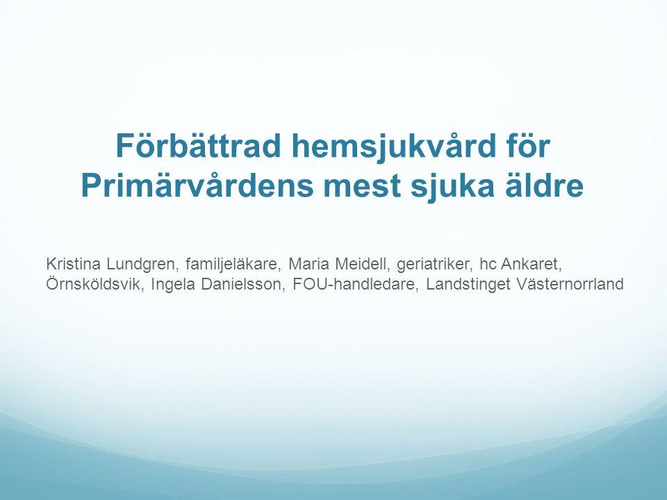 Förbättrad hemsjukvård för Primärvårdens mest sjuka äldre Kristina Lundgren, familjeläkare, Maria Meidell, geriatriker, hc Ankaret, Örnsköldsvik, Inge