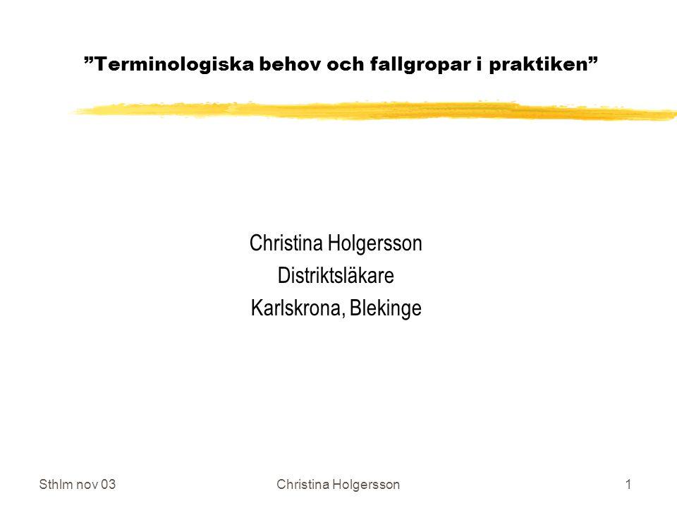 Sthlm nov 03Christina Holgersson1 Terminologiska behov och fallgropar i praktiken Christina Holgersson Distriktsläkare Karlskrona, Blekinge