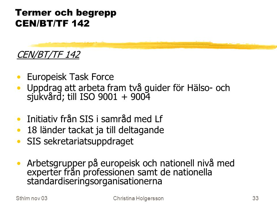 Sthlm nov 03Christina Holgersson33 Termer och begrepp CEN/BT/TF 142 CEN/BT/TF 142 Europeisk Task Force Uppdrag att arbeta fram två guider för Hälso- och sjukvård; till ISO 9001 + 9004 Initiativ från SIS i samråd med Lf 18 länder tackat ja till deltagande SIS sekretariatsuppdraget Arbetsgrupper på europeisk och nationell nivå med experter från professionen samt de nationella standardiseringsorganisationerna