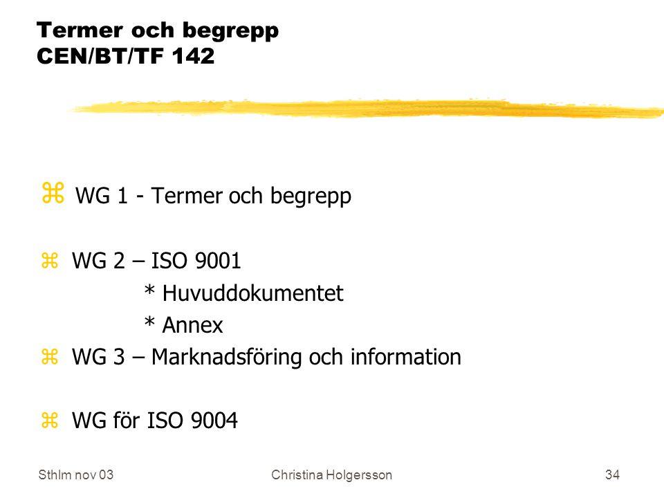 Sthlm nov 03Christina Holgersson34 Termer och begrepp CEN/BT/TF 142 z WG 1 - Termer och begrepp z WG 2 – ISO 9001 * Huvuddokumentet * Annex z WG 3 – Marknadsföring och information z WG för ISO 9004