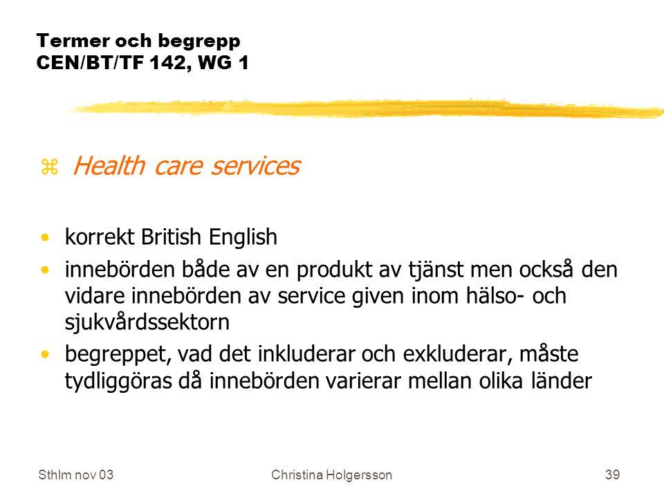 Sthlm nov 03Christina Holgersson39 Termer och begrepp CEN/BT/TF 142, WG 1 z Health care services korrekt British English innebörden både av en produkt av tjänst men också den vidare innebörden av service given inom hälso- och sjukvårdssektorn begreppet, vad det inkluderar och exkluderar, måste tydliggöras då innebörden varierar mellan olika länder