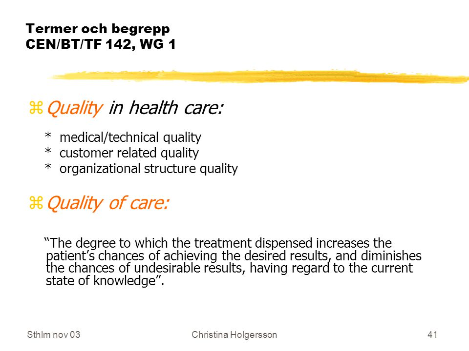 Sthlm nov 03Christina Holgersson41 Termer och begrepp CEN/BT/TF 142, WG 1 zQuality in health care: * medical/technical quality * customer related quality * organizational structure quality zQuality of care: The degree to which the treatment dispensed increases the patient's chances of achieving the desired results, and diminishes the chances of undesirable results, having regard to the current state of knowledge .