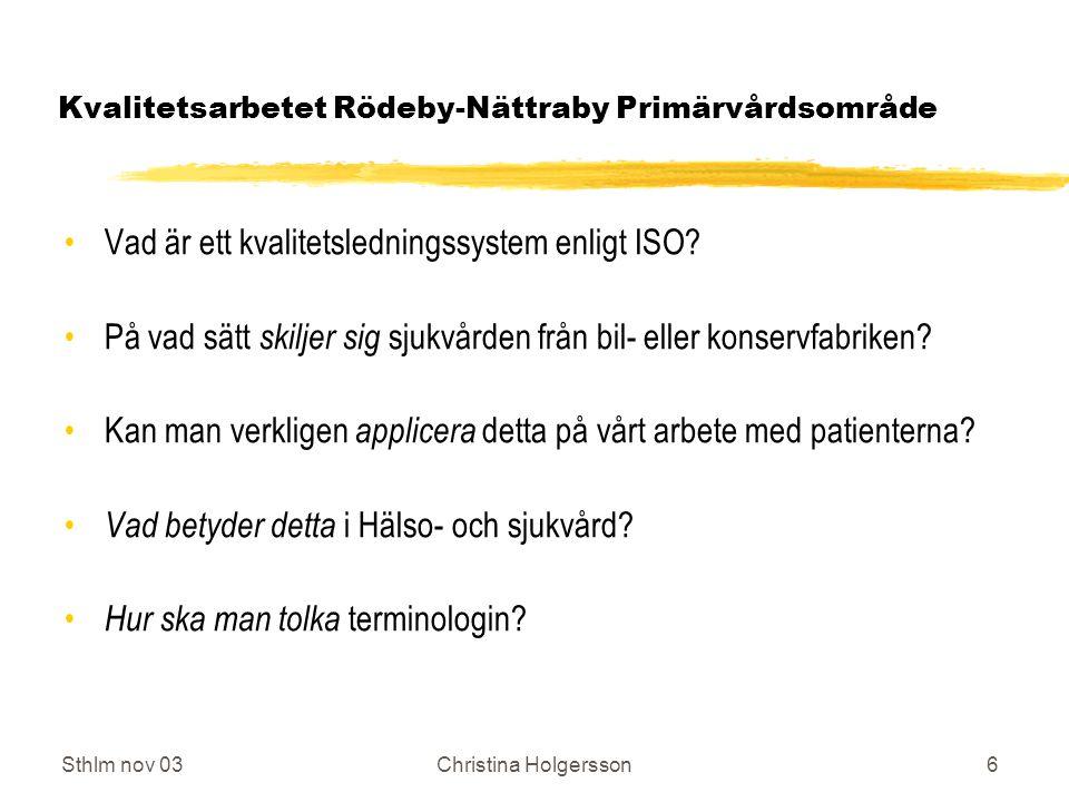 Sthlm nov 03Christina Holgersson7 Kvalitetsarbetet Rödeby-Nättraby Primärvårdsområde Kvalitetsledningssystemet ISO 9001:2000, 8 principer: a.Kundfokus b.Ledarskapet c.Medarbetarnas engagemang d.Processinriktning e.Systemangrepp för ledning f.Ständig förbättring g.Faktabaserade beslut h.Ömsesidigt fördelaktiga relationer till leverantörer