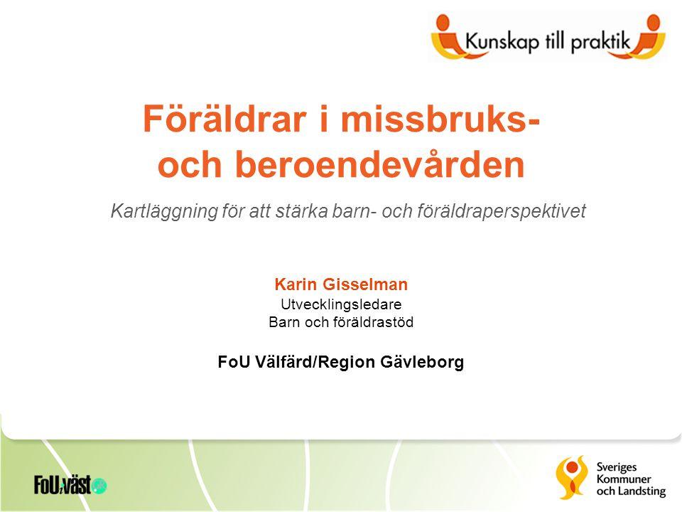 Föräldrar i missbruks- och beroendevården Kartläggning för att stärka barn- och föräldraperspektivet Karin Gisselman Utvecklingsledare Barn och föräldrastöd FoU Välfärd/Region Gävleborg