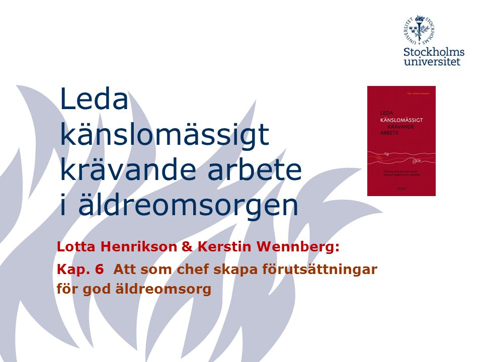 Leda känslomässigt krävande arbete i äldreomsorgen Lotta Henrikson & Kerstin Wennberg: Kap. 6 Att som chef skapa förutsättningar för god äldreomsorg