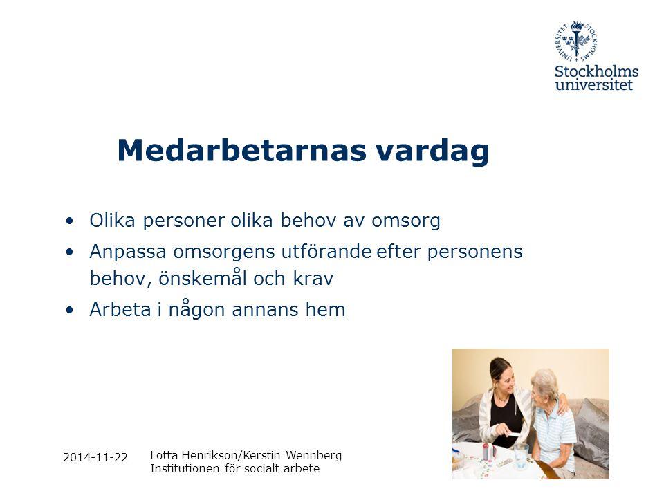 2014-11-22 Lotta Henrikson/Kerstin Wennberg Institutionen för socialt arbete Medarbetarnas vardag Olika personer olika behov av omsorg Anpassa omsorge