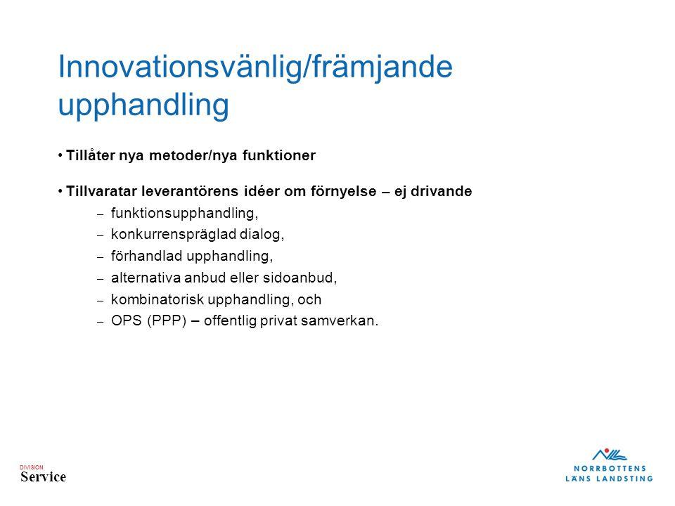 DIVISION Service Innovationsvänlig/främjande upphandling Tillåter nya metoder/nya funktioner Tillvaratar leverantörens idéer om förnyelse – ej drivande – funktionsupphandling, – konkurrenspräglad dialog, – förhandlad upphandling, – alternativa anbud eller sidoanbud, – kombinatorisk upphandling, och – OPS (PPP) – offentlig privat samverkan.