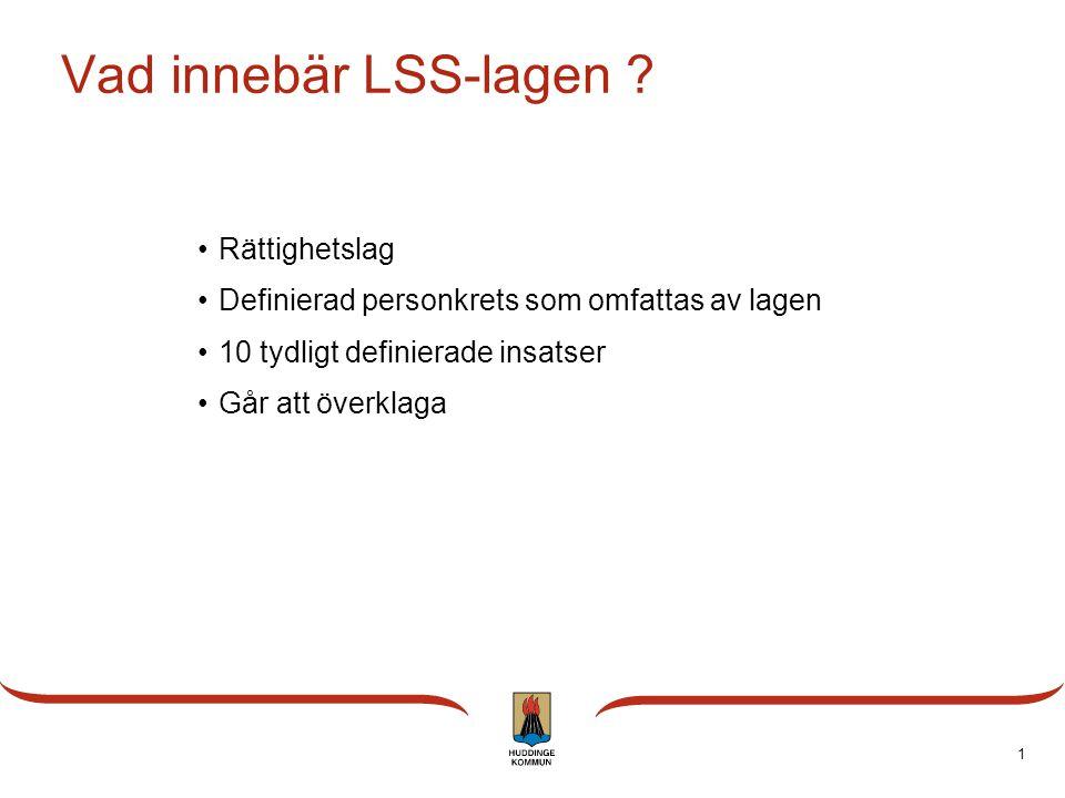 1 Vad innebär LSS-lagen ? Rättighetslag Definierad personkrets som omfattas av lagen 10 tydligt definierade insatser Går att överklaga