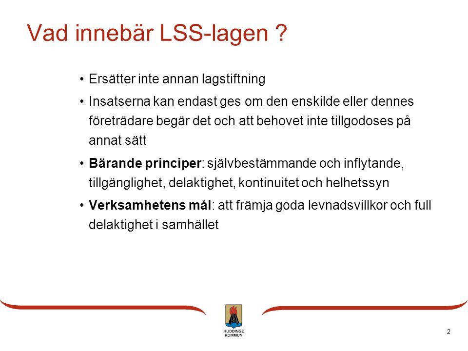 2 Vad innebär LSS-lagen ? Ersätter inte annan lagstiftning Insatserna kan endast ges om den enskilde eller dennes företrädare begär det och att behove