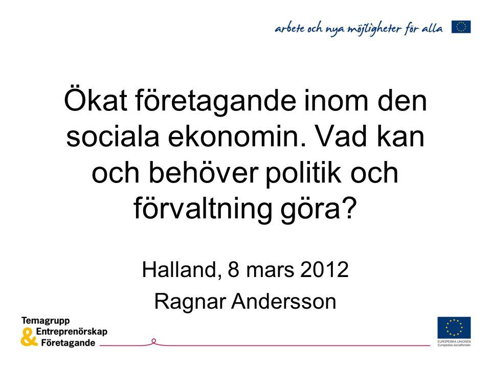 Ökat företagande inom den sociala ekonomin. Vad kan och behöver politik och förvaltning göra? Halland, 8 mars 2012 Ragnar Andersson