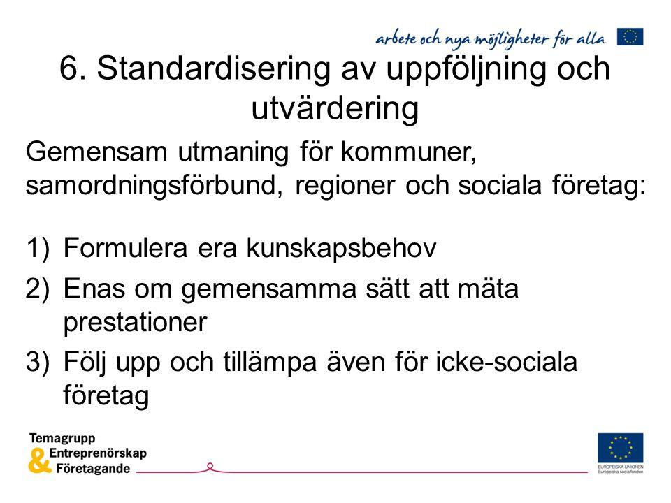 6. Standardisering av uppföljning och utvärdering Gemensam utmaning för kommuner, samordningsförbund, regioner och sociala företag: 1)Formulera era ku