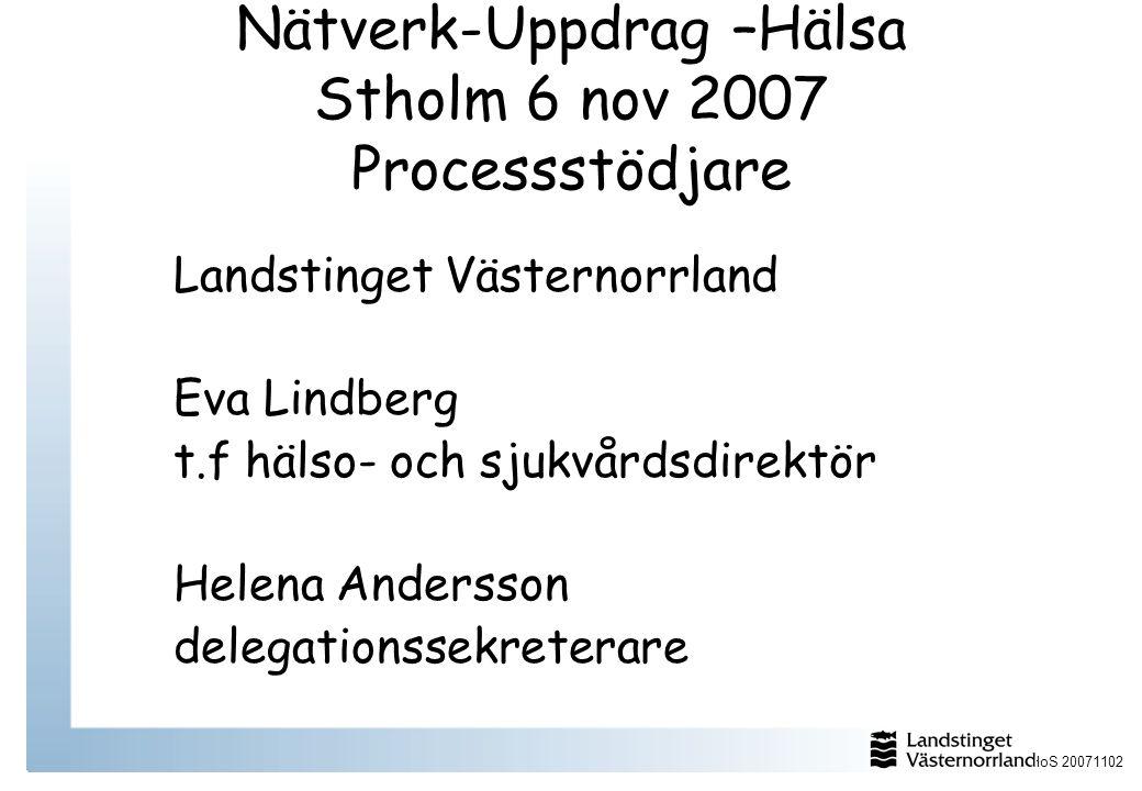 HoS 20071102 Nätverk-Uppdrag –Hälsa Stholm 6 nov 2007 Processstödjare Landstinget Västernorrland Eva Lindberg t.f hälso- och sjukvårdsdirektör Helena Andersson delegationssekreterare