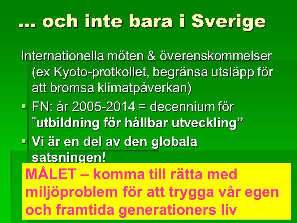 … och inte bara i Sverige Internationella möten & överenskommelser (ex Kyoto-protkollet, begränsa utsläpp för att bromsa klimatpåverkan)  FN: år 2005-2014 = decennium för utbildning för hållbar utveckling  Vi är en del av den globala satsningen.
