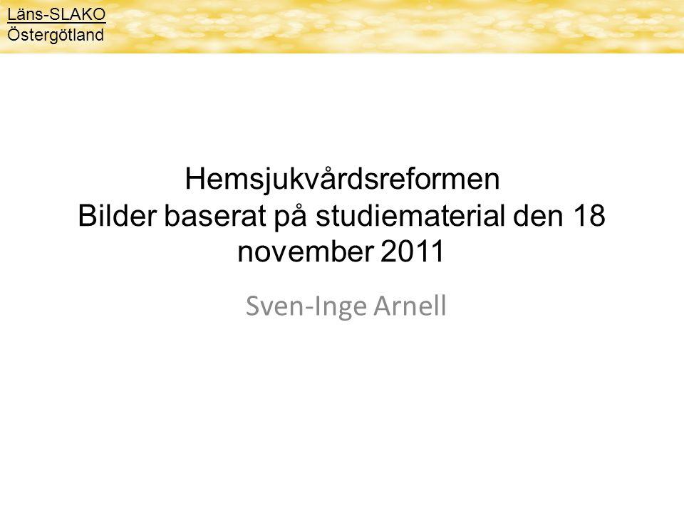 Hemsjukvårdsreformen Bilder baserat på studiematerial den 18 november 2011 Sven-Inge Arnell Läns-SLAKO Östergötland
