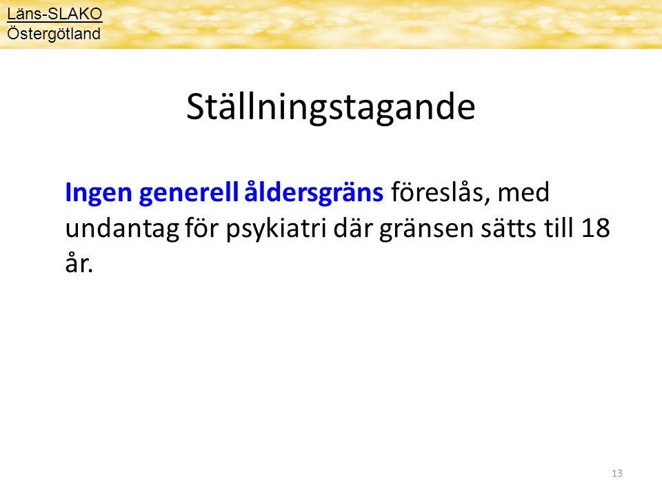 13 Ställningstagande Ingen generell åldersgräns föreslås, med undantag för psykiatri där gränsen sätts till 18 år. Läns-SLAKO Östergötland