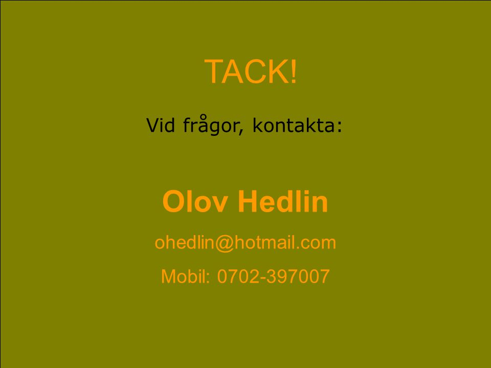 TACK! Vid frågor, kontakta: Olov Hedlin ohedlin@hotmail.com Mobil: 0702-397007