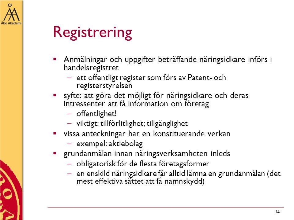 14 Registrering  Anmälningar och uppgifter beträffande näringsidkare införs i handelsregistret –ett offentligt register som förs av Patent- och registerstyrelsen  syfte: att göra det möjligt för näringsidkare och deras intressenter att få information om företag –offentlighet.
