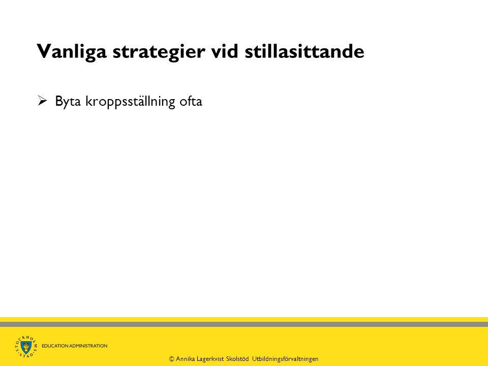 Vanliga strategier vid stillasittande  Byta kroppsställning ofta © Annika Lagerkvist Skolstöd Utbildningsförvaltningen