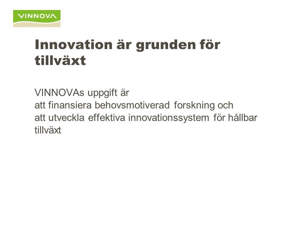 Innovation är grunden för tillväxt VINNOVAs uppgift är att finansiera behovsmotiverad forskning och att utveckla effektiva innovationssystem för hållb
