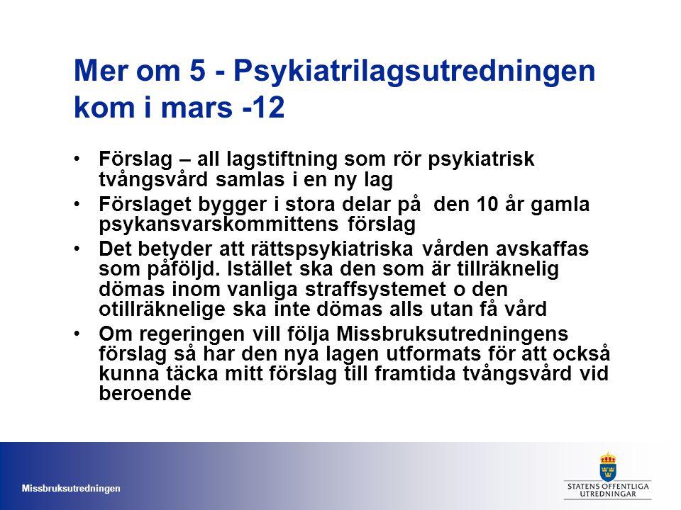 Missbruksutredningen Mer om 5 - Psykiatrilagsutredningen kom i mars -12 Förslag – all lagstiftning som rör psykiatrisk tvångsvård samlas i en ny lag F