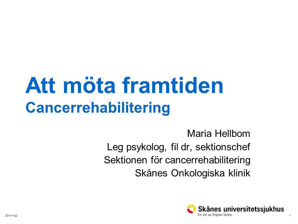 12014-11-22 Att möta framtiden Cancerrehabilitering Maria Hellbom Leg psykolog, fil dr, sektionschef Sektionen för cancerrehabilitering Skånes Onkolog