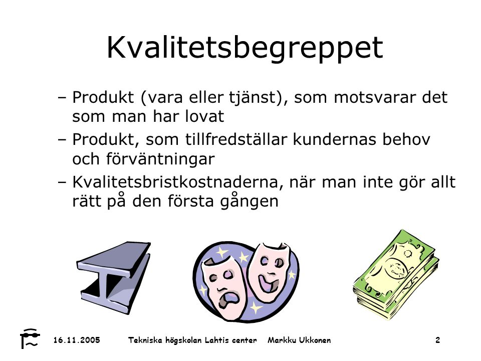 Tekniska högskolan Lahtis center Markku Ukkonen 16.11.20052 Kvalitetsbegreppet –Produkt (vara eller tjänst), som motsvarar det som man har lovat –Produkt, som tillfredställar kundernas behov och förväntningar –Kvalitetsbristkostnaderna, när man inte gör allt rätt på den första gången