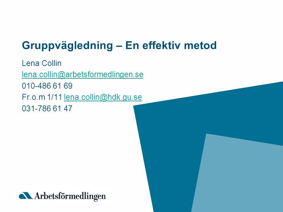 Gruppvägledning – En effektiv metod Lena Collin lena.collin@arbetsformedlingen.se 010-486 61 69 Fr.o.m 1/11 lena.collin@hdk.gu.selena.collin@hdk.gu.se