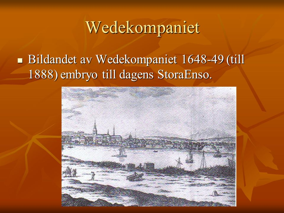 Wedekompaniet Bildandet av Wedekompaniet 1648-49 (till 1888) embryo till dagens StoraEnso. Bildandet av Wedekompaniet 1648-49 (till 1888) embryo till