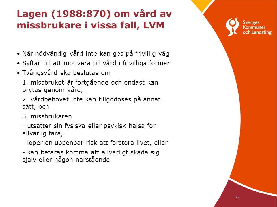 6 Lagen (1988:870) om vård av missbrukare i vissa fall, LVM När nödvändig vård inte kan ges på frivillig väg Syftar till att motivera till vård i friv