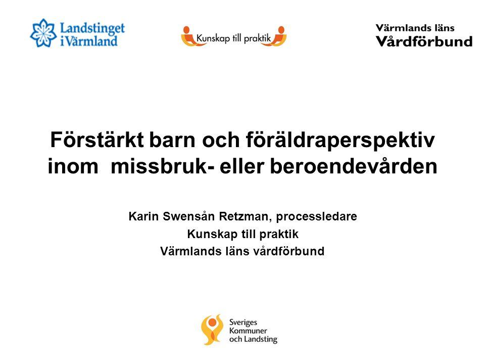 Förstärkt barn och föräldraperspektiv inom missbruk- eller beroendevården Karin Swensån Retzman, processledare Kunskap till praktik Värmlands läns vår