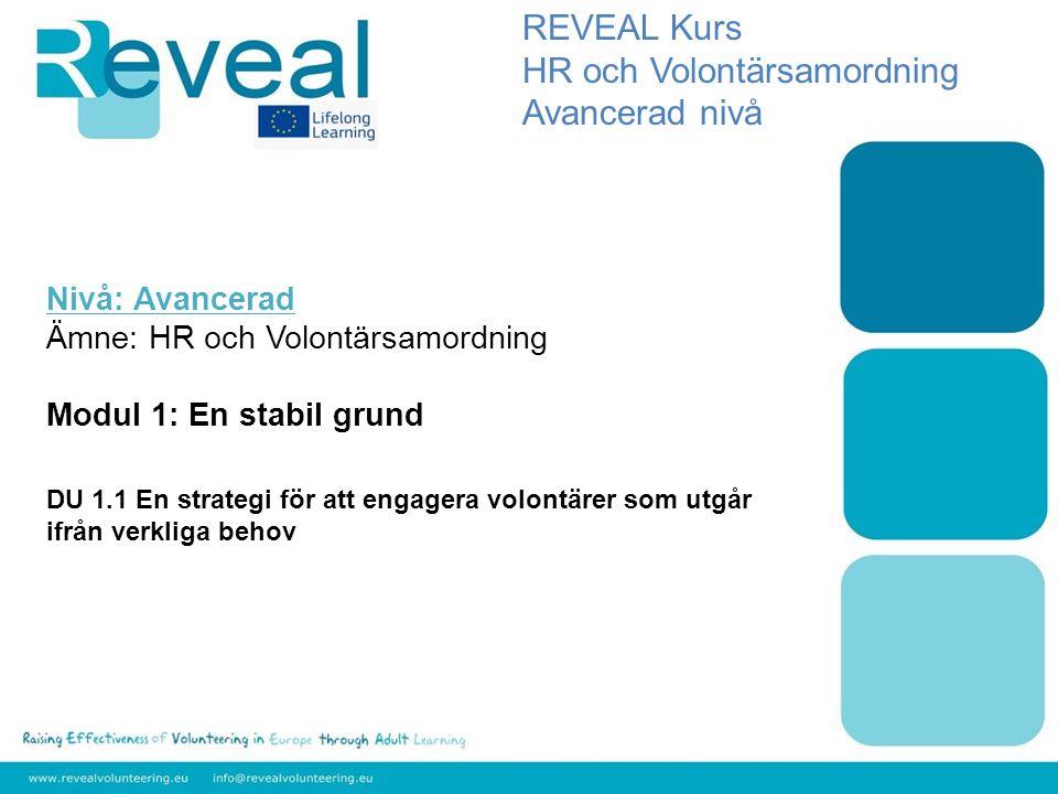 Nivå: Avancerad Ämne: HR och Volontärsamordning Modul 1: En stabil grund DU 1.1 En strategi för att engagera volontärer som utgår ifrån verkliga behov REVEAL Kurs HR och Volontärsamordning Avancerad nivå